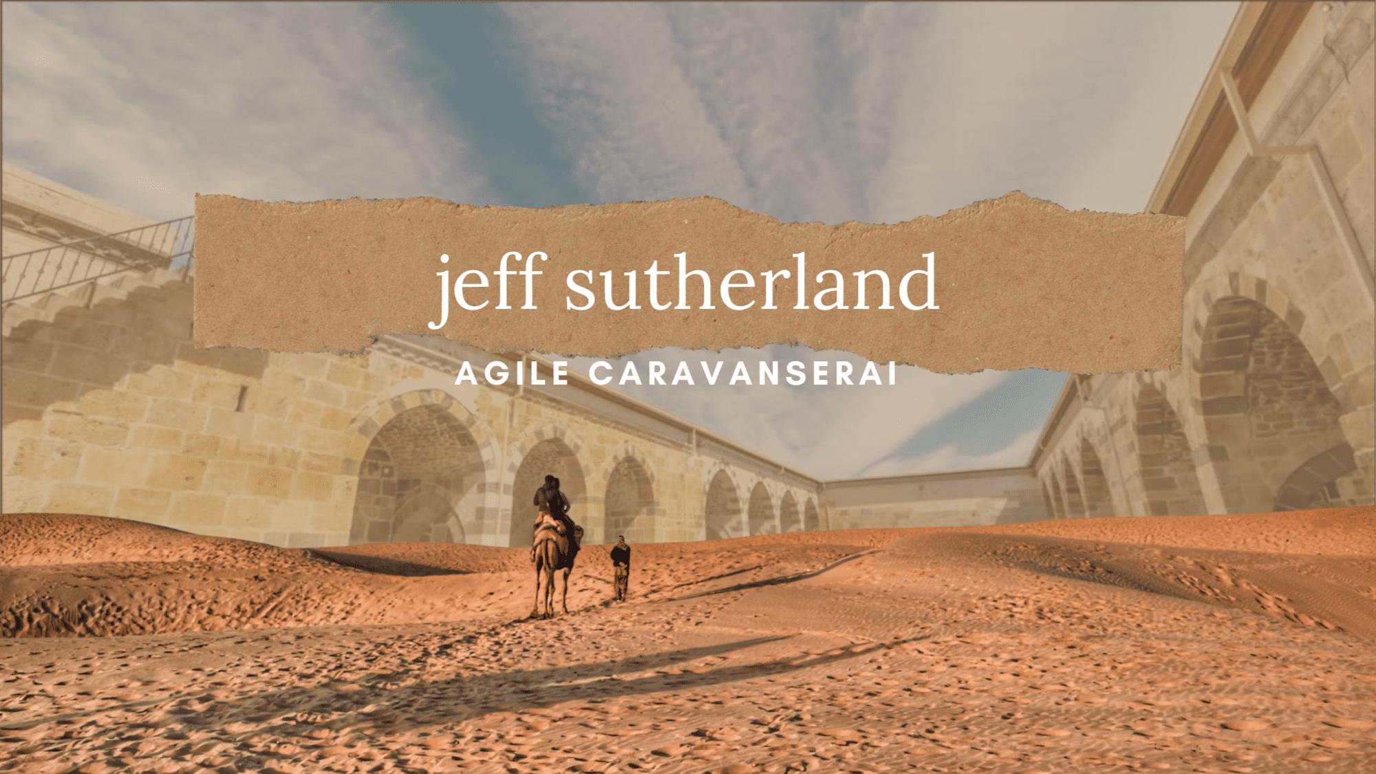 Agile Caravanserai Jeff Sutherland